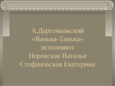 А.Даргомыжский «Ванька-Танька» исполняют Перовская Наталья Стефановская Екате...