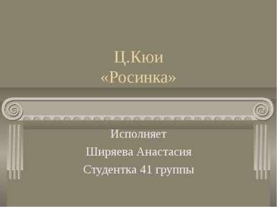 Ц.Кюи «Росинка» Исполняет Ширяева Анастасия Студентка 41 группы