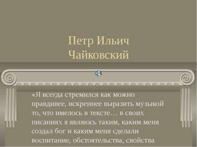 Петр Ильич Чайковский «Я всегда стремился как можно правдивее, искреннее выра...