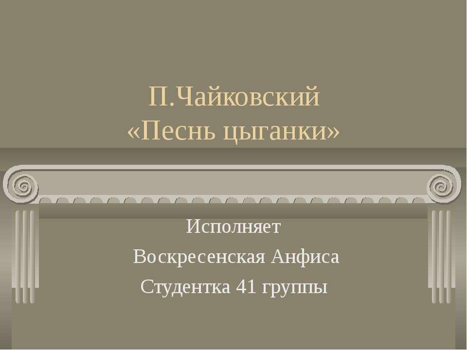 П.Чайковский «Песнь цыганки» Исполняет Воскресенская Анфиса Студентка 41 группы
