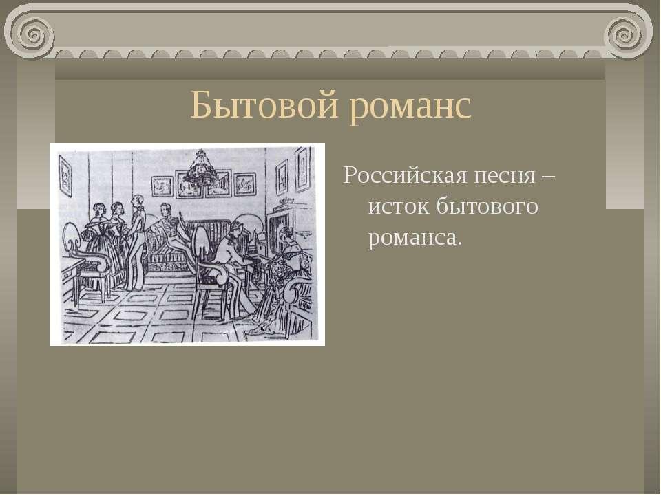 Бытовой романс Российская песня – исток бытового романса.