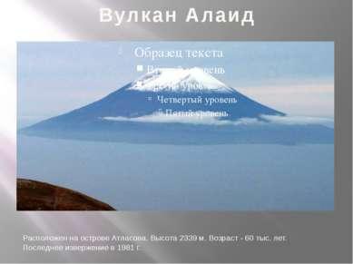 Вулкан Алаид Расположен на острове Атласова. Высота 2339 м. Возраст - 60 тыс....