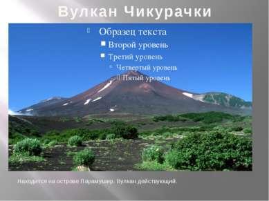 Вулкан Чикурачки Находится на острове Парамушир. Вулкан действующий.