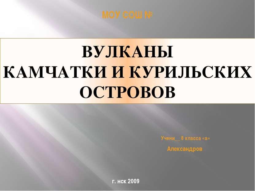 ВУЛКАНЫ КАМЧАТКИ И КУРИЛЬСКИХ ОСТРОВОВ МОУ СОШ № Учени__ 8 класса «а» Алексан...