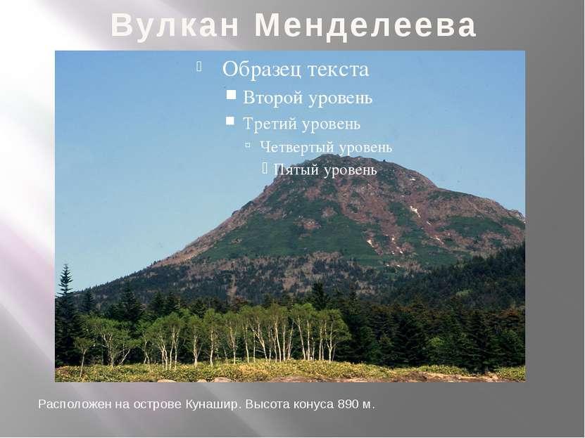 Вулкан Менделеева Расположен на острове Кунашир. Высота конуса 890 м.