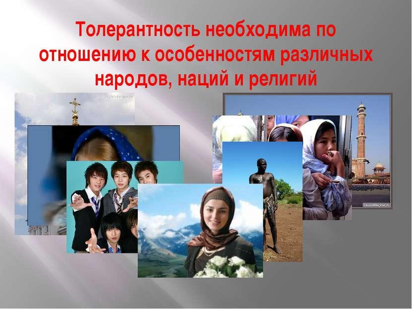 Толерантность необходима по отношению к особенностям различных народов, наций...