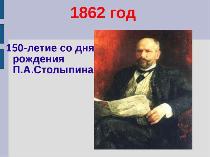 1862 год 150-летие со дня рождения П.А.Столыпина