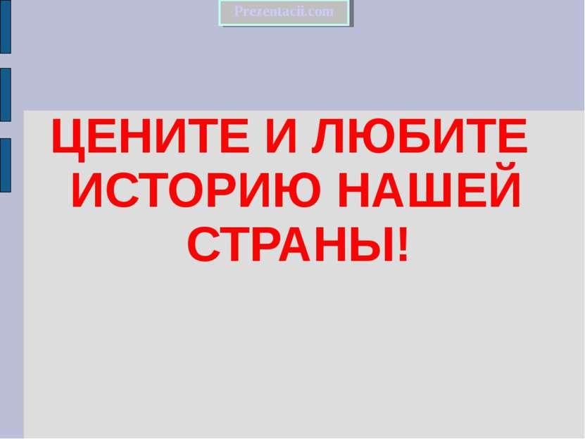 ЦЕНИТЕ И ЛЮБИТЕ ИСТОРИЮ НАШЕЙ СТРАНЫ! Prezentacii.com