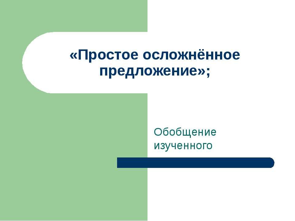 «Простое осложнённое предложение»; Обобщение изученного