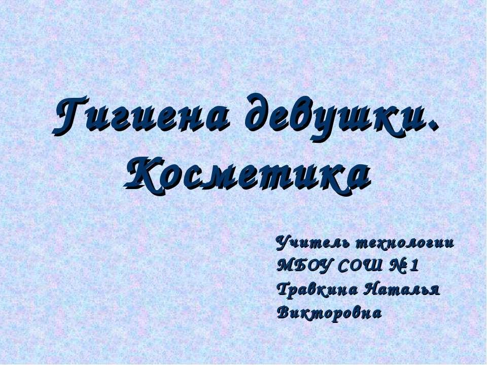 Гигиена девушки. Косметика Учитель технологии МБОУ СОШ № 1 Травкина Наталья В...