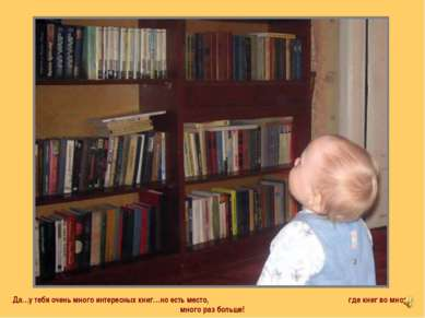 Да…у тебя очень много интересных книг…но есть место, где книг во много-много ...