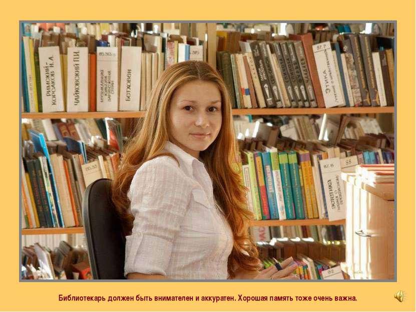 Библиотекарь должен быть внимателен и аккуратен. Хорошая память тоже очень ва...