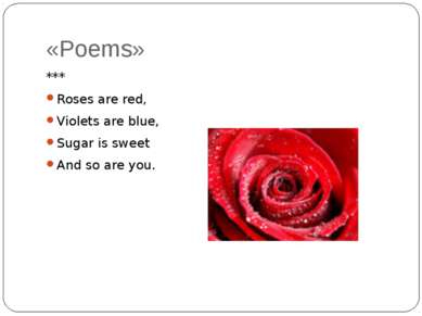 «Poems» *** Roses are red, Violets are blue, Sugar is sweet And so are you.