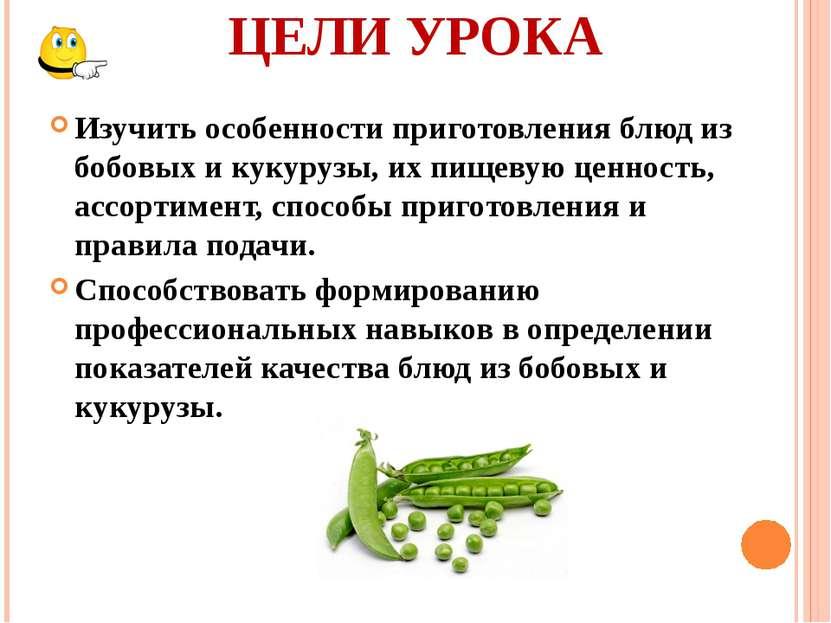 ЦЕЛИ УРОКА Изучить особенности приготовления блюд из бобовых и кукурузы, их п...