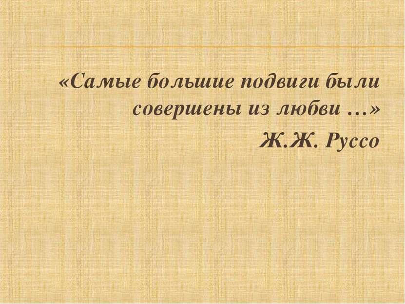 «Самые большие подвиги были совершены из любви …» Ж.Ж. Руссо