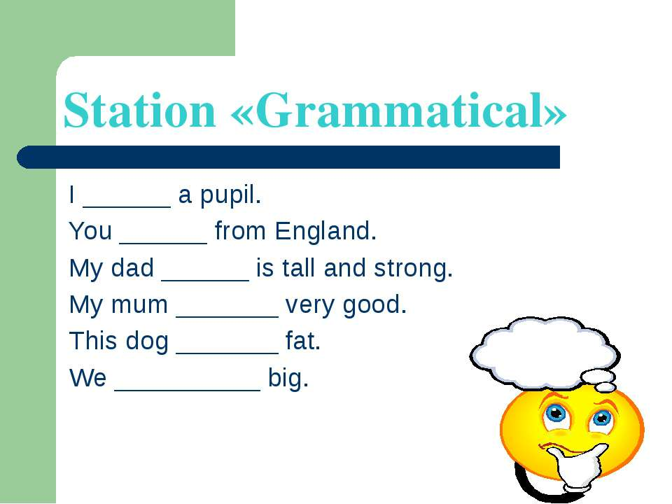 Station «Grammatical» I ______ a pupil. You ______ from England. My dad _____...
