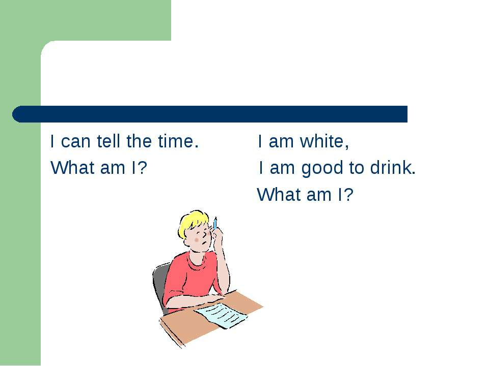 I can tell the time. I am white, What am I? I am good to drink. What am I?