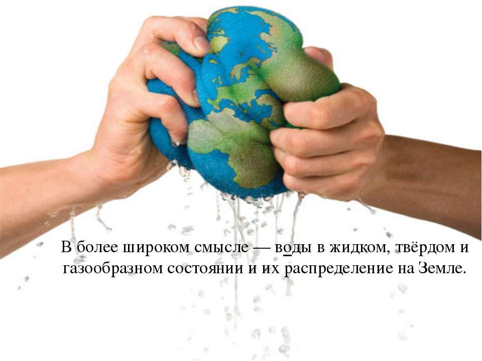 В более широком смысле — воды в жидком, твёрдом и газообразном состоянии и их...