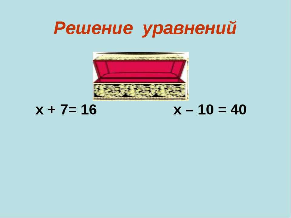 Решение уравнений х + 7= 16 х – 10 = 40