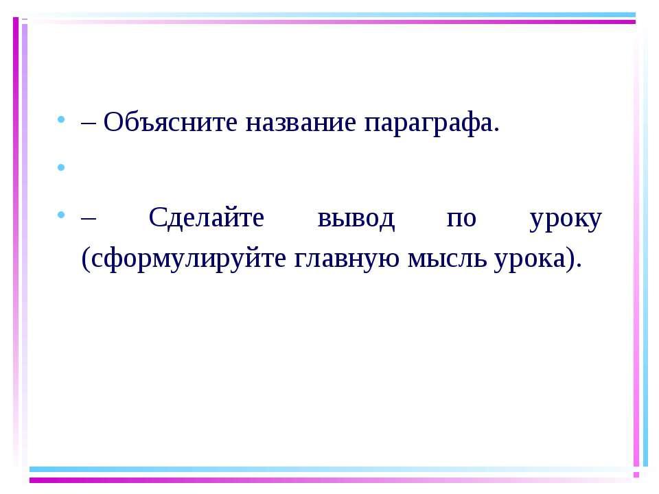 – Объясните название параграфа.  – Сделайте вывод по уроку (сформулируйте гл...