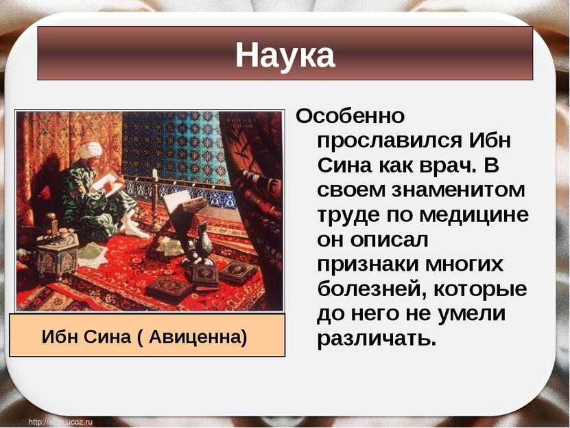 Особенно прославился Ибн Сина как врач. В своем знаменитом труде по медицине ...