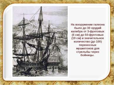 На вооружении галеона было до 30 орудий калибра от 3-фунтовых (6 см) до 50-фу...