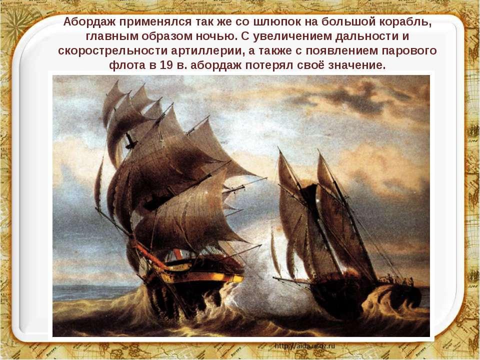 Абордаж применялся так же со шлюпок на большой корабль, главным образом ночью...