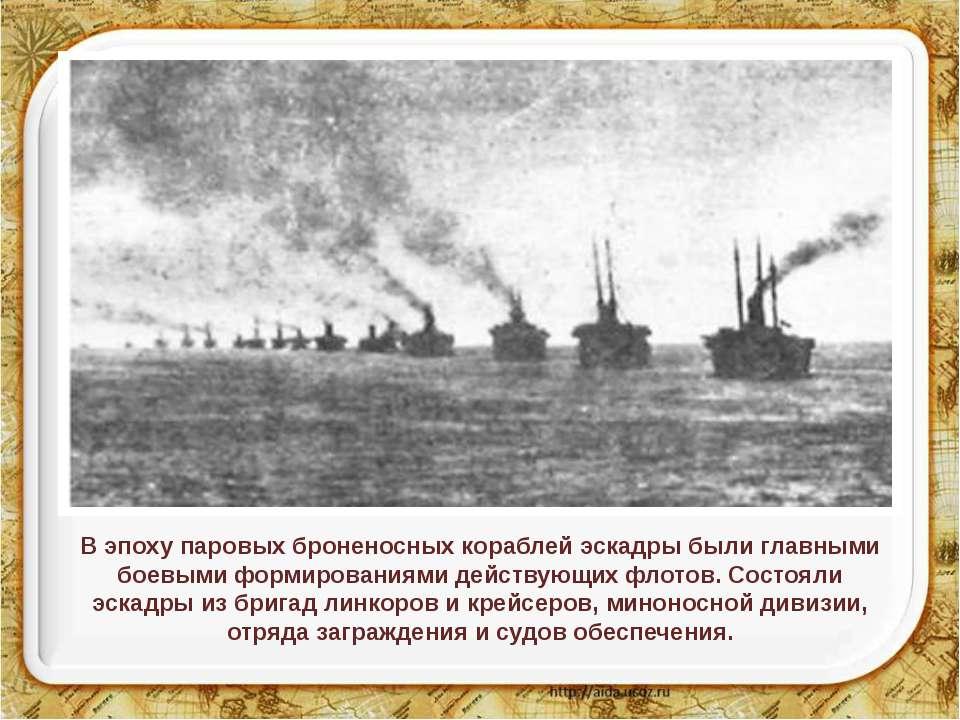 В эпоху паровых броненосных кораблей эскадры были главными боевыми формирован...