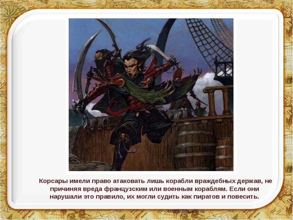 Корсары имели право атаковать лишь корабли враждебных держав, не причиняя вре...