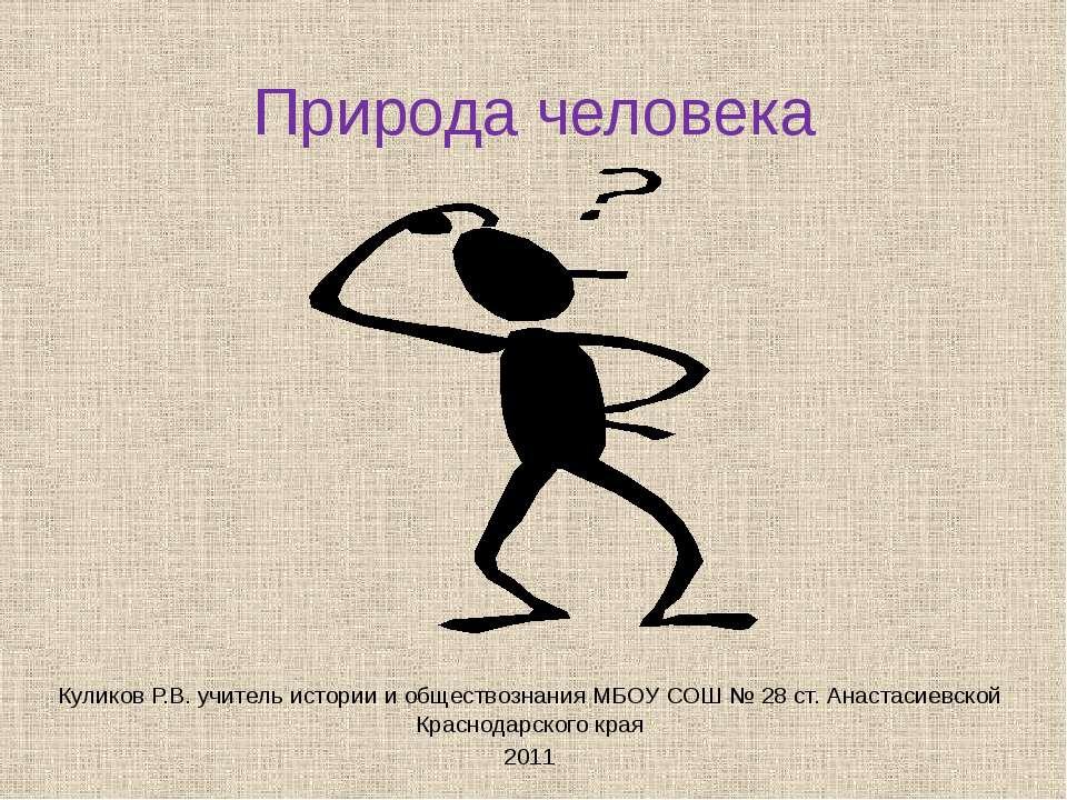 Природа человека Куликов Р.В. учитель истории и обществознания МБОУ СОШ № 28 ...