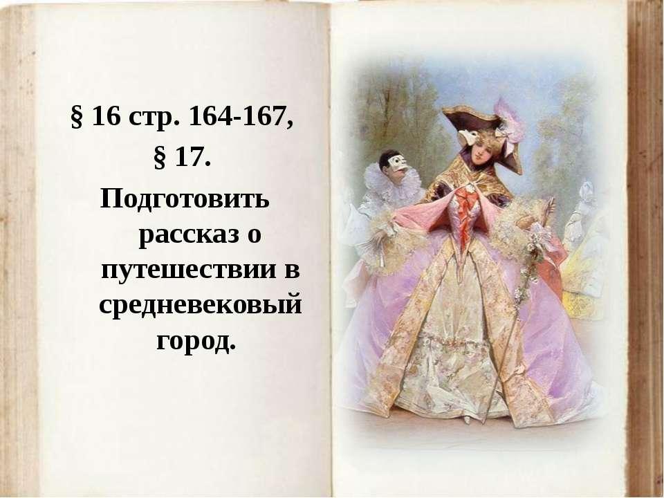 § 16 стр. 164-167, § 17. Подготовить рассказ о путешествии в средневековый го...