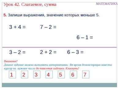 5. Запиши выражения, значение которых меньше 5. 3 + 4 = 7 – 2 = 6 – 1 = 1 2 3...