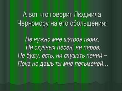 А вот что говорит Людмила Черномору на его обольщения: Не нужно мне шатров тв...