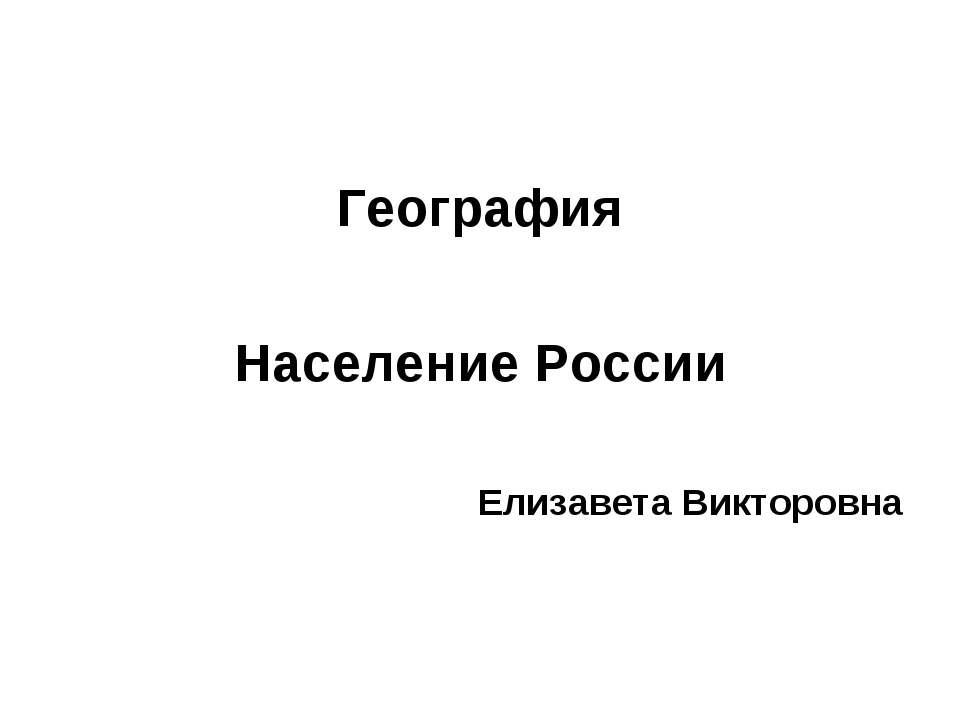 География Население России Елизавета Викторовна