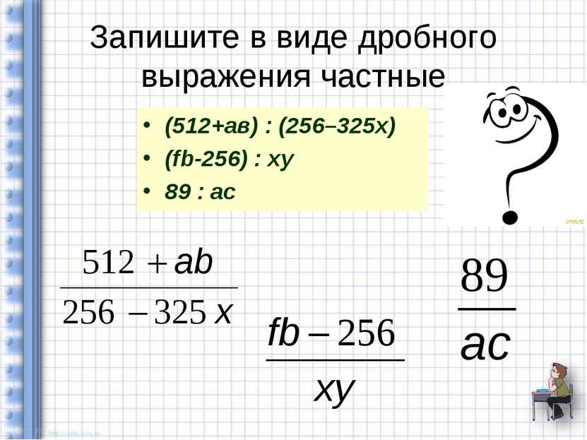 Запишите в виде дробного выражения частные (512+ав) : (256–325х) (fb-256) : x...