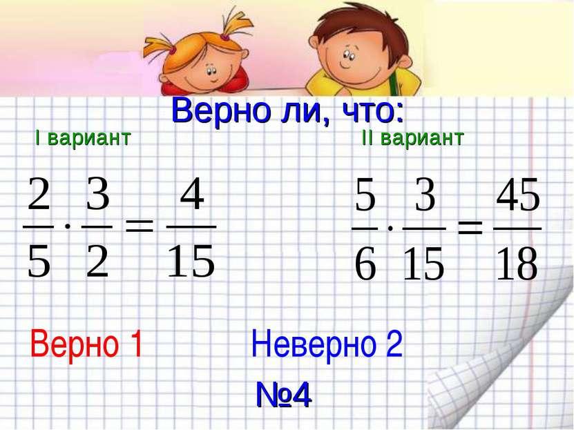Верно ли, что: I вариант II вариант Верно 1 Неверно 2 №4