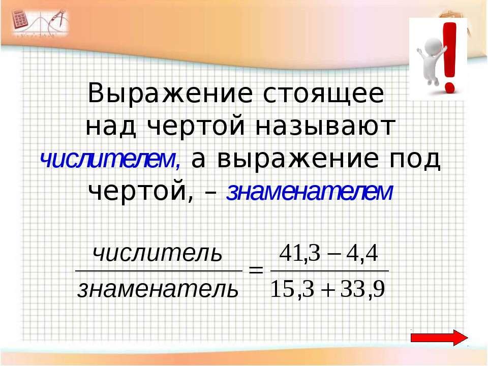 Выражение стоящее над чертой называют числителем, а выражение под чертой, – з...