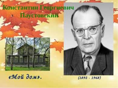 Константин Георгиевич Паустовский «Мой дом». (1892 - 1968)