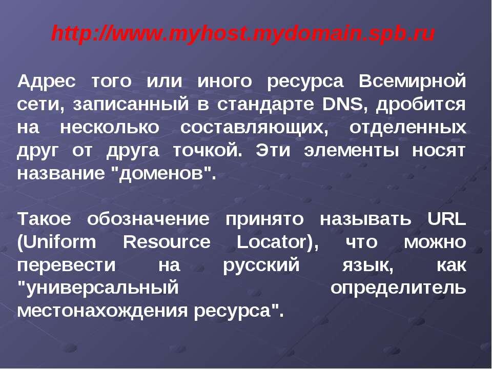 http://www.myhost.mydomain.spb.ru Адрес того или иного ресурса Всемирной сети...