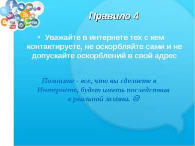 Правило 4 Уважайте в интернете тех с кем контактируете, не оскорбляйте сами и...