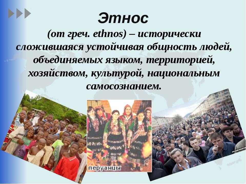 Этнос (от греч. ethnos) – исторически сложившаяся устойчивая общность людей, ...