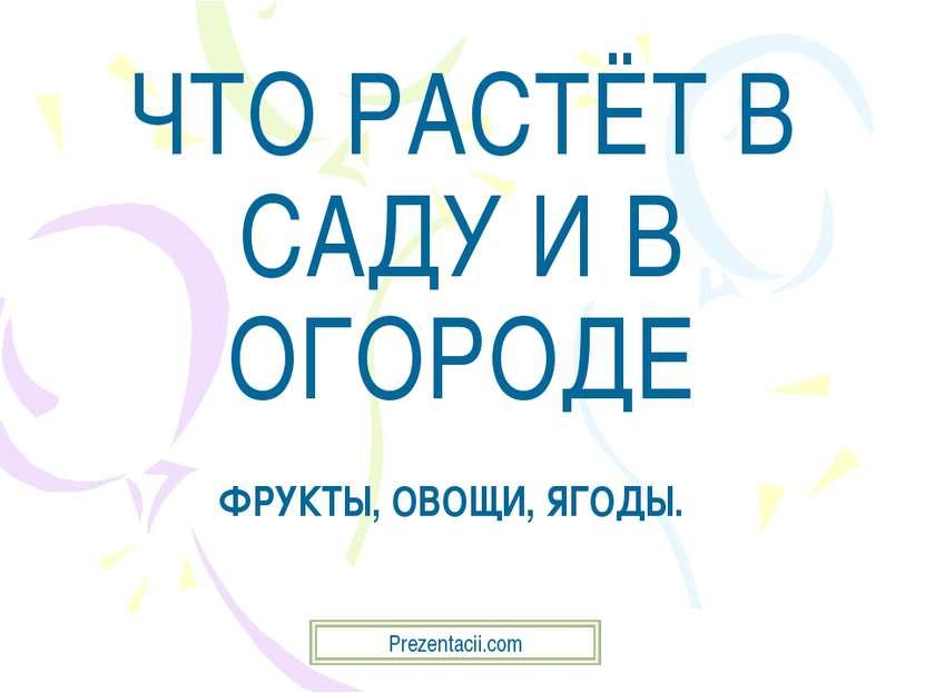 ЧТО РАСТЁТ В САДУ И В ОГОРОДЕ ФРУКТЫ, ОВОЩИ, ЯГОДЫ. Prezentacii.com