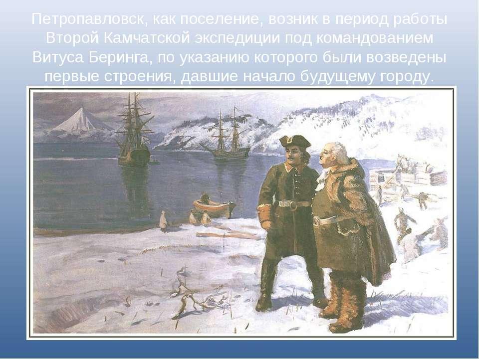 Петропавловск, как поселение, возник в период работы Второй Камчатской экспед...