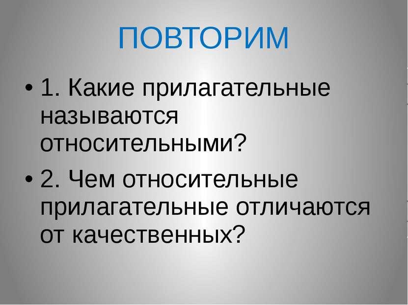 ПОВТОРИМ 1. Какие прилагательные называются относительными? 2. Чем относитель...