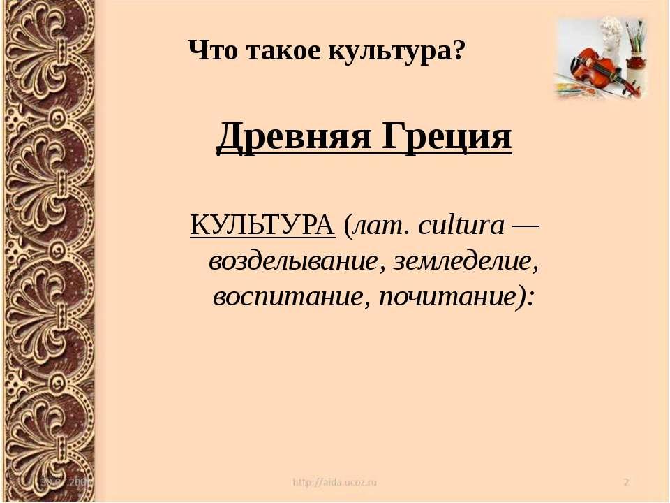 Что такое культура? Древняя Греция КУЛЬТУРА (лат. cultura — возделывание, зем...
