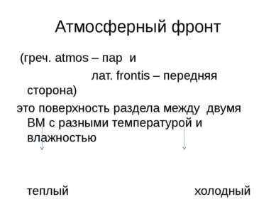 Атмосферный фронт (греч. atmos – пар и лат. frontis – передняя сторона) это п...