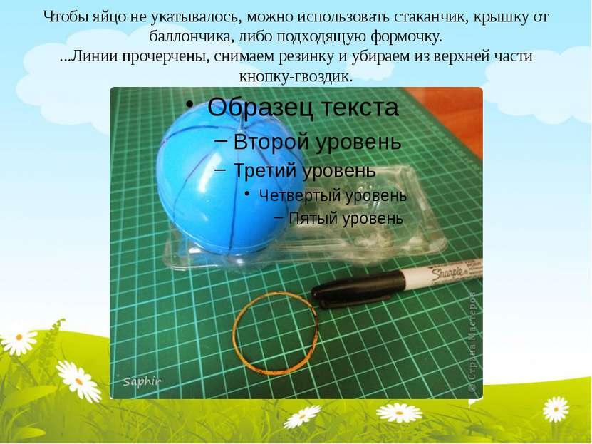 Чтобы яйцо не укатывалось, можно использовать стаканчик, крышку от баллончика...