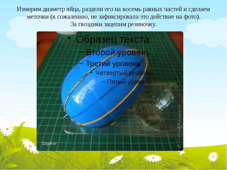 Измерим диаметр яйца, раздели его на восемь равных частей и сделаем меточки (...