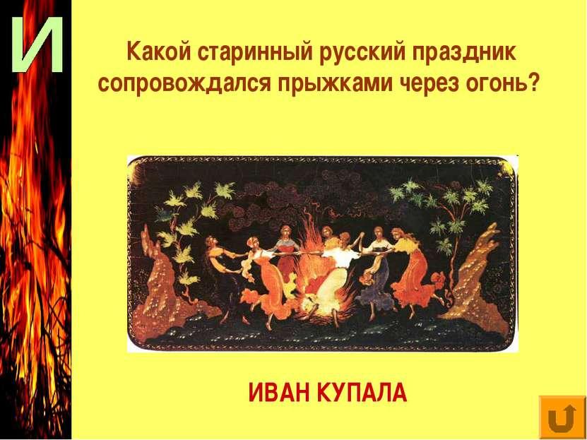 Какой старинный русский праздник сопровождался прыжками через огонь? ИВАН КУПАЛА