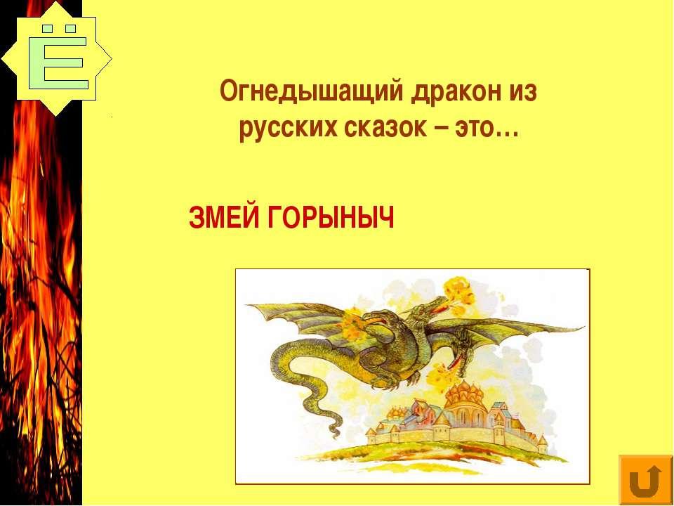 Огнедышащий дракон из русских сказок – это… ЗМЕЙ ГОРЫНЫЧ